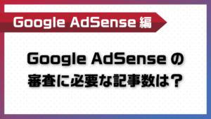 Google AdSenseの審査に必要な記事数は?